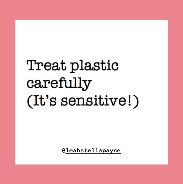 Be gentle with plastic: it's sensitive!